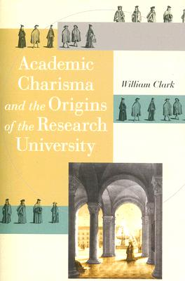 Academic Charisma and the Origins of the Research University By Clark, William
